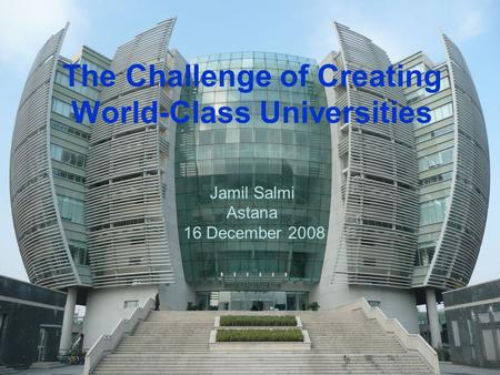 The Challenge of Creating World-Class Universities Jamil Salmi Astana 16 December 2008.