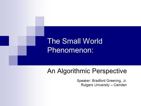 The Small World Phenomenon: An Algorithmic Perspective Speaker: Bradford Greening, Jr. Rutgers University – Camden.