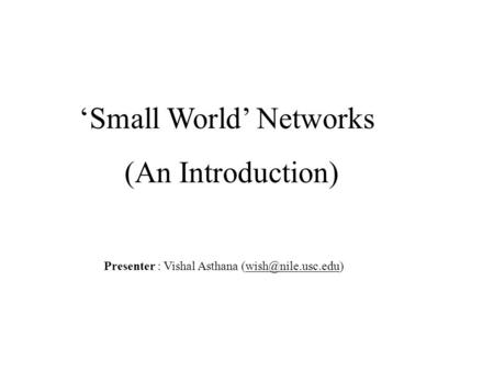 'Small World' Networks (An Introduction) Presenter : Vishal Asthana