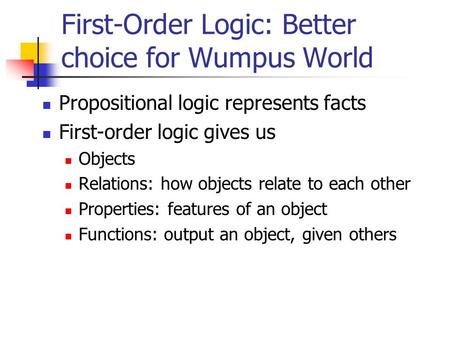 First-Order Logic: Better choice for Wumpus World Propositional logic represents facts First-order logic gives us Objects Relations: how objects relate.