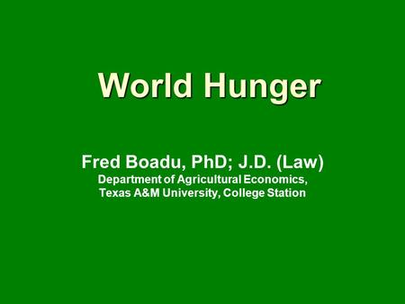World Hunger Fred Boadu, PhD; J.D. (Law) Department of Agricultural Economics, Texas A&M University, College Station.