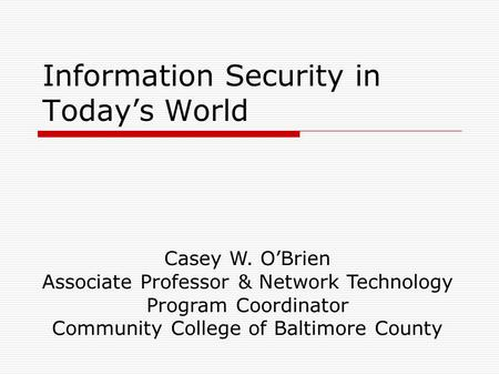 Information Security <strong>in</strong> Today's World Casey W. O'Brien Associate Professor & Network <strong>Technology</strong> Program Coordinator <strong>Community</strong> College of Baltimore County.