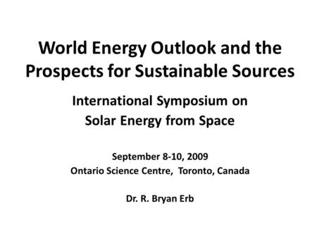 World Energy Outlook and the Prospects for Sustainable Sources International Symposium on Solar Energy from Space September 8-10, 2009 Ontario Science.