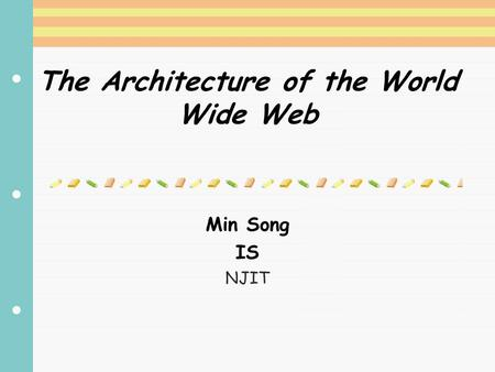 The Architecture of the World Wide Web Min Song IS NJIT.