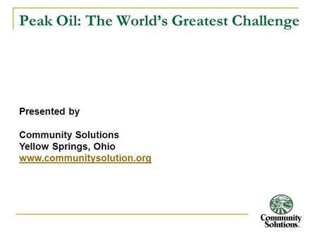 Peak Oil: The World's Greatest Challenge Presented by Community Solutions Yellow Springs, Ohio www.communitysolution.org.