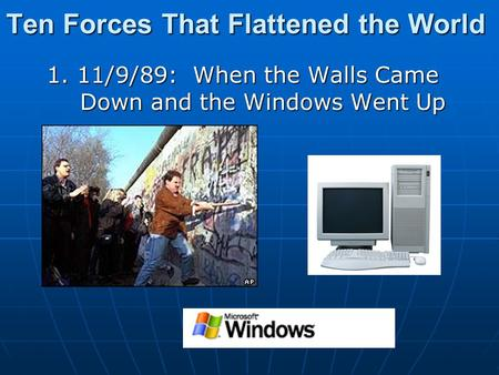 Ten Forces That Flattened the World 1. 11/9/89: When the Walls Came Down and the Windows Went Up.