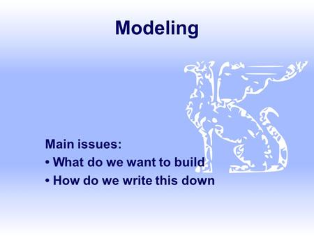 Modeling Main issues: What do we want to build How do we write this down.