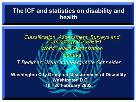 The ICF and statistics on disability and health Classification, Assessment, Surveys and Terminology (CAS/EIP) World Health Organization Geneva T Bedirhan.