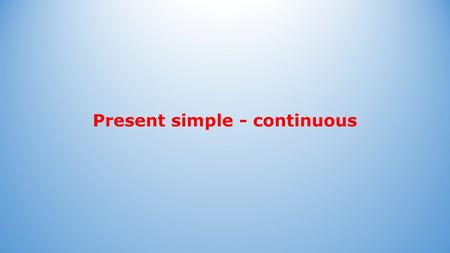 Present simple - continuous. Present simple Present simple: Vorm: Bij feiten: Bij gewoontes: He always works quickly. They never leave early. The sun.