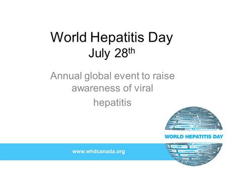 World Hepatitis Day July 28 th Annual global event to raise awareness of viral hepatitis.