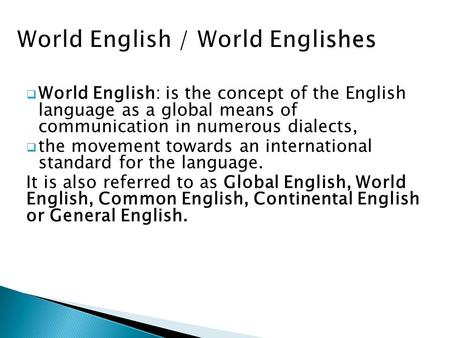  World English: is the concept of the English language as a global means of communication in numerous dialects,  the movement towards an international.