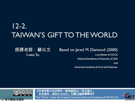 12-2. TAIWAN'S GIFT TO THE WORLD Based on Jared M. Diamond (2000) a professor of UCLA National Academy of Sciences of USA and American Academy of Arts.
