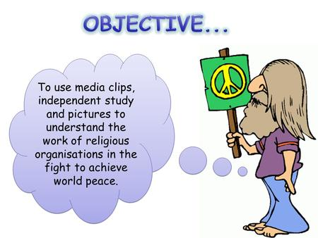 OBJECTIVE... To use media clips, independent study and pictures to understand the work of religious organisations in the fight to achieve world peace.