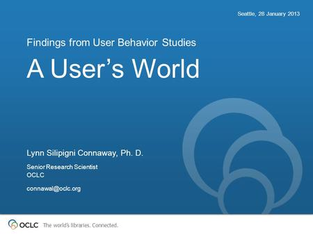The world's libraries. Connected. A User's World Findings from User Behavior Studies Seattle, 28 January 2013 Lynn Silipigni Connaway, Ph. D. Senior Research.