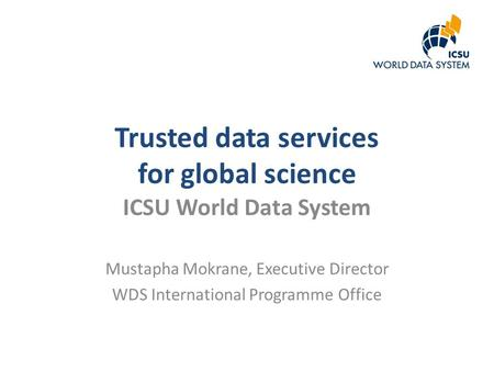 Trusted data services for global science ICSU World Data System Mustapha Mokrane, Executive Director WDS International Programme Office.