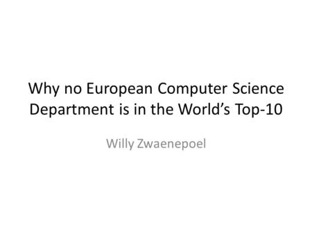 Why no European Computer Science Department is in the World's Top-10 Willy Zwaenepoel.
