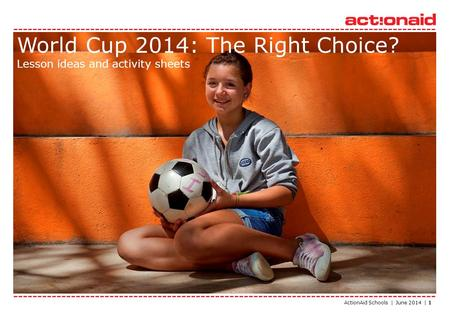 ActionAid Schools | June 2014 | 1 World Cup 2014: The Right Choice? Lesson ideas and activity sheets.