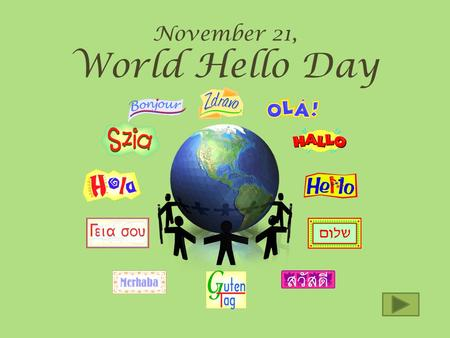 November 21, World Hello Day What is World Day? We think of as just a word of greeting, but on this day HELLO means much more. Beginning with a simple.