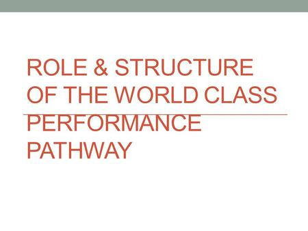ROLE & STRUCTURE OF THE WORLD CLASS PERFORMANCE PATHWAY.