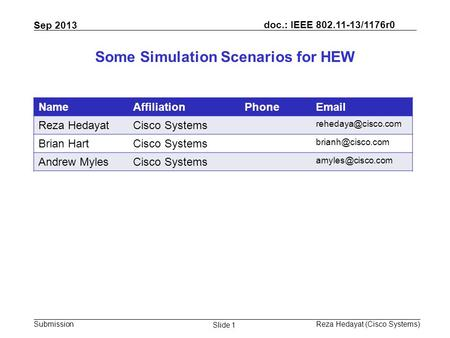 Doc.: IEEE 802.11-13/1176r0 Submission Sep 2013 Reza Hedayat (Cisco Systems) Slide 1 Some Simulation Scenarios for HEW NameAffiliationPhoneEmail Reza HedayatCisco.