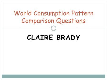 CLAIRE BRADY World Consumption Pattern Comparison Questions.