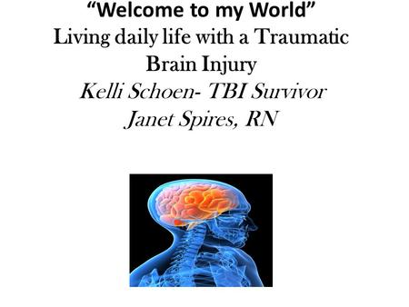 """Welcome to my World"" Living daily life with a Traumatic Brain Injury Kelli Schoen- TBI Survivor Janet Spires, RN."