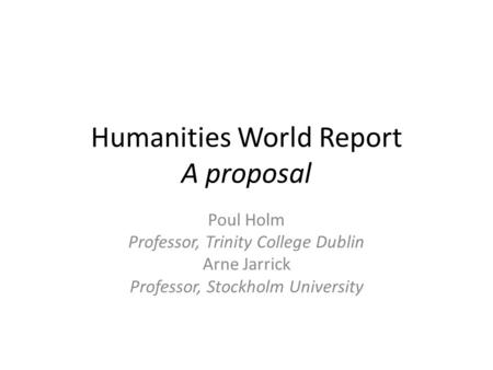 Humanities World Report A proposal Poul Holm Professor, Trinity College Dublin Arne Jarrick Professor, Stockholm University.