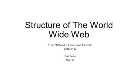 "Structure of The World Wide Web From ""Networks, Crowds and Markets"" Chapter 13 Eyal Feder Nov, 14."