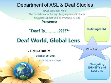 "Presents: ""Deaf Is………..????? "" Deaf World, Global Lens HMB ATRIUM October 30, 2014 12:30p.m. – 1:30pm In Collaboration with: The Department of Foreign."