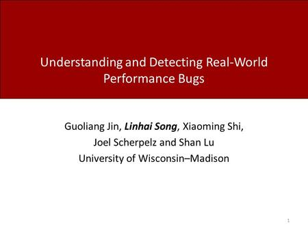 Understanding and Detecting Real-World Performance Bugs Guoliang Jin, Linhai Song, Xiaoming Shi, Joel Scherpelz and Shan Lu University of Wisconsin–Madison.