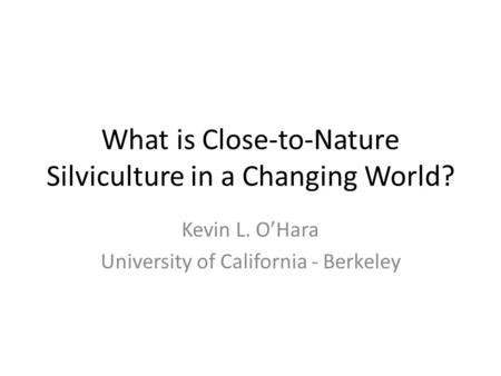 What is Close-to-Nature Silviculture in a Changing World? Kevin L. O'Hara University of California - Berkeley.