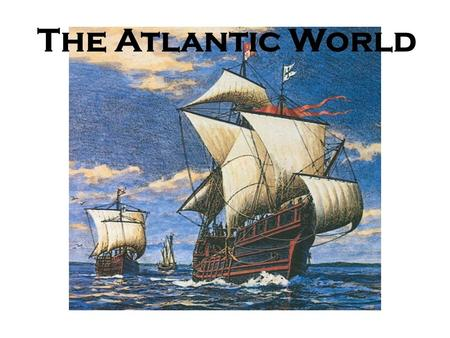 The Atlantic World. The Voyages of Christopher Columbus Columbus sailed for Spain, heading west looking for an alternate route to Asia October 1492, he.