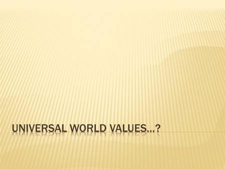 UNIVERSAL WORLD VALUES…?