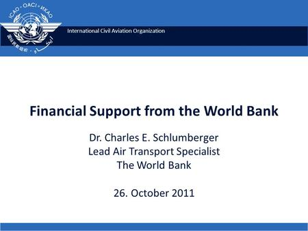 International Civil Aviation Organization Financial Support from the World Bank Dr. Charles E. Schlumberger Lead Air Transport Specialist The World Bank.