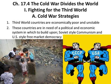 Ch. 17.4 The Cold War Divides the World I. Fighting for the Third World A. Cold War Strategies 1.Third World countries are economically poor and unstable.
