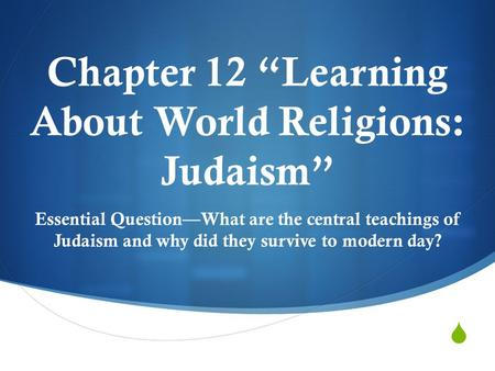 " Chapter 12 ""Learning About World Religions: Judaism"" Essential Question—What are the central teachings of Judaism and why did they survive to modern."