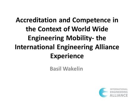 Accreditation and Competence in the Context of World Wide Engineering Mobility- the International Engineering Alliance Experience Basil Wakelin.