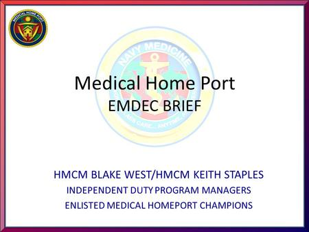 Medical Home Port EMDEC BRIEF HMCM BLAKE WEST/HMCM KEITH STAPLES INDEPENDENT DUTY PROGRAM MANAGERS ENLISTED MEDICAL HOMEPORT CHAMPIONS.