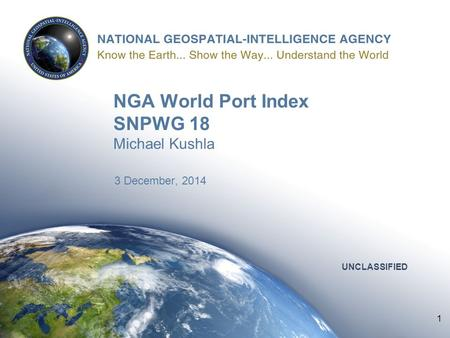 1 UNCLASSIFIED NGA World Port Index SNPWG 18 Michael Kushla 3 December, 2014 UNCLASSIFIED 1.