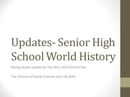 Updates- Senior High School World History Pacing Guide Update for the 2011-2012 School Year The Division of Social Sciences and Life Skills.