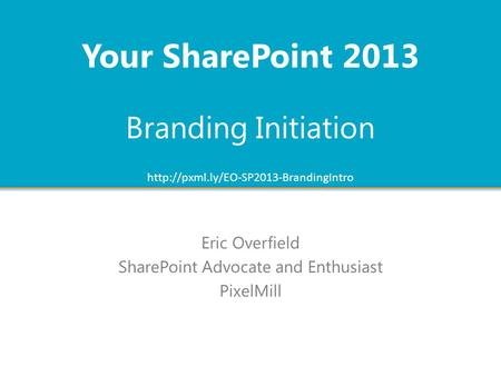 Branding Initiation Eric Overfield SharePoint Advocate and Enthusiast PixelMill Your SharePoint 2013