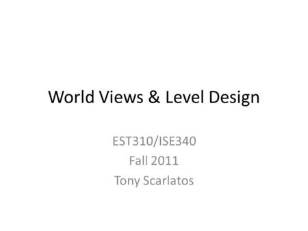 World Views & Level Design EST310/ISE340 Fall 2011 Tony Scarlatos.