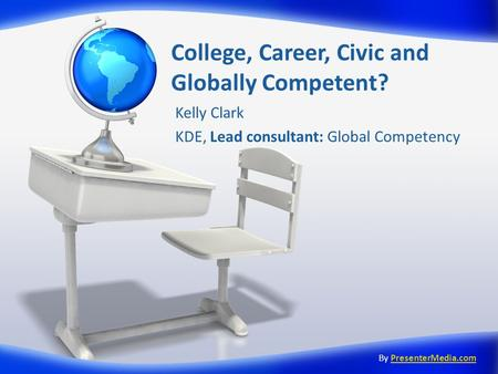 College, Career, Civic and Globally Competent? Kelly Clark KDE, Lead consultant: Global Competency By PresenterMedia.comPresenterMedia.com.
