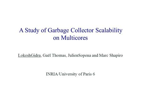A Study of Garbage Collector Scalability on Multicores LokeshGidra, Gaël Thomas, JulienSopena and Marc Shapiro INRIA/University of Paris 6.