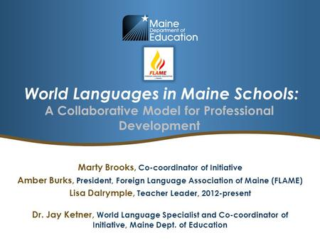 World Languages in Maine Schools: A Collaborative Model for Professional Development Marty Brooks, Co-coordinator of Initiative Amber Burks, President,