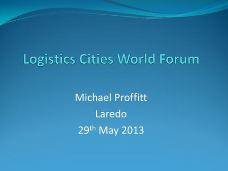 Michael Proffitt Laredo 29 th May 2013. AGENDA Introduction Overview Share Personal Experiences: - Dubai Logistics City - India Key Learnings.
