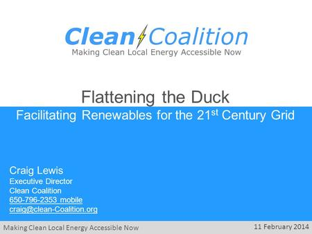Making Clean Local Energy Accessible Now 11 February 2014 Flattening the Duck Facilitating Renewables for the 21 st Century Grid Craig Lewis Executive.