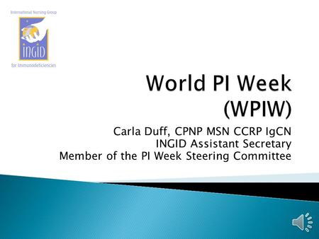 Carla Duff, CPNP MSN CCRP IgCN INGID Assistant Secretary Member of the PI Week Steering Committee.