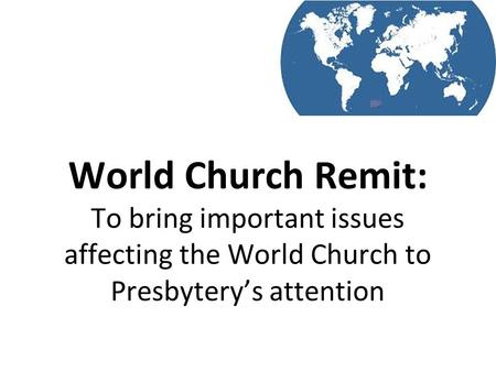 World Church Remit: To bring important issues affecting the World Church to Presbytery's attention.
