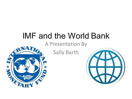 IMF and the World Bank A Presentation By Sally Barth.